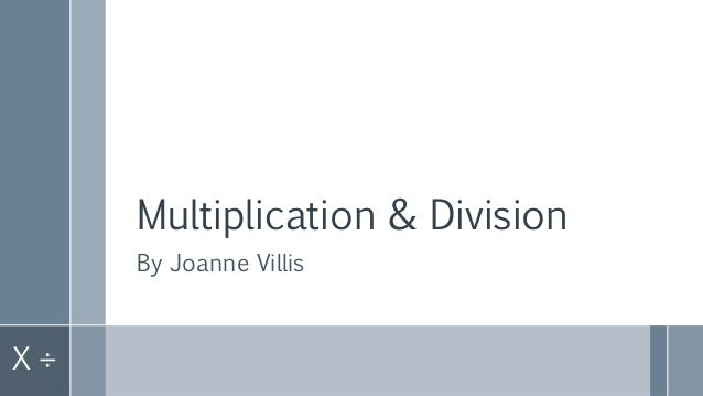 Multiplication & Division By Joanne Villis X ÷