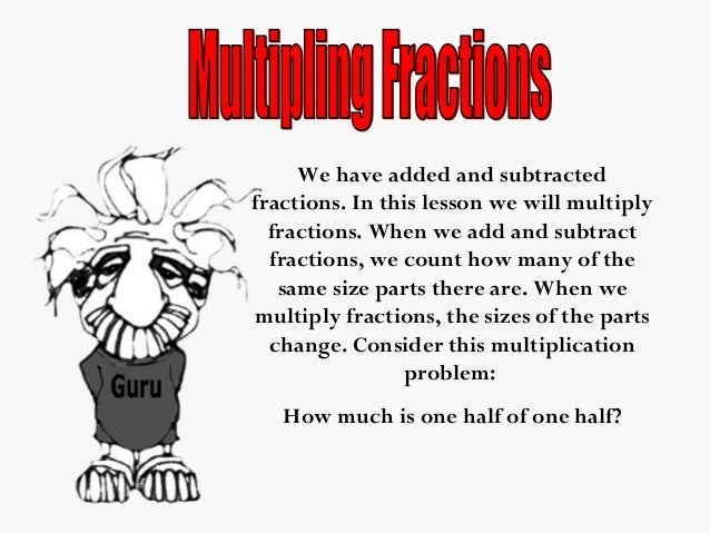 We have added and subtracted fractions. In this lesson we will multiply fractions. When we add and subtract fractions, we ...