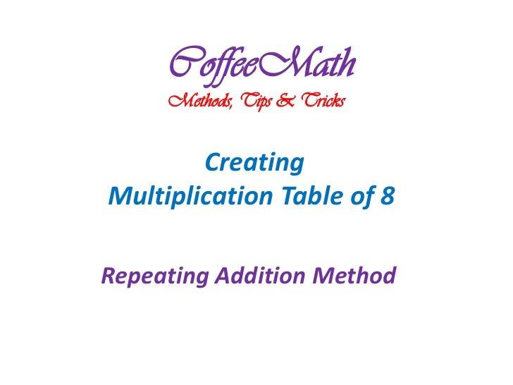 CoffeeMath     Methods, Tips & Tricks        CreatingMultiplication Table of 8Repeating Addition Method