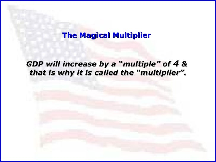 """GDP will increase by a """"multiple"""" of  4  &  that is why it is called the """"multiplier"""". The Magical Multiplier"""