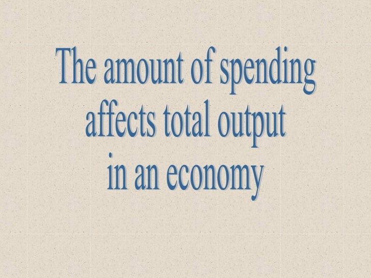 The amount of spending affects total output in an economy