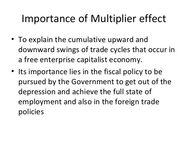 Importance of Multiplier effect • To explain the cumulative upward and downward swings of trade cycles that occur in a fre...