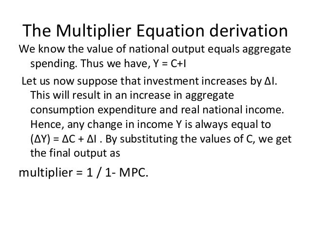 The Multiplier Equation derivation We know the value of national output equals aggregate spending. Thus we have, Y = C+I L...