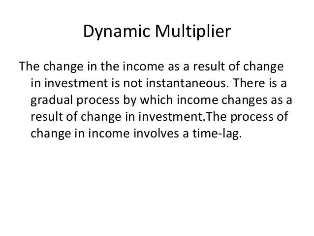 Dynamic Multiplier The change in the income as a result of change in investment is not instantaneous. There is a gradual p...