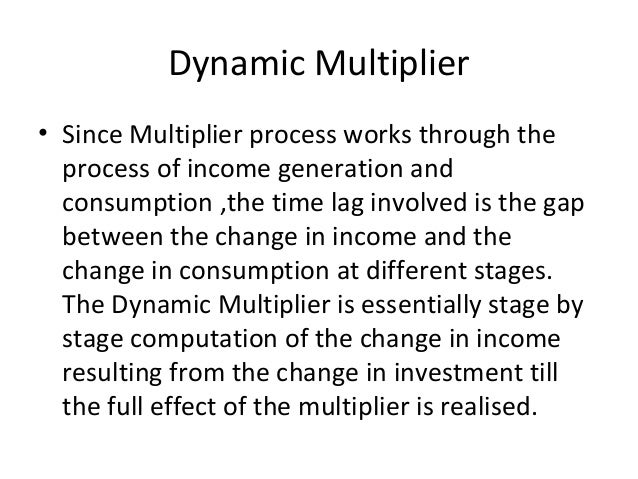 Dynamic Multiplier • Since Multiplier process works through the process of income generation and consumption ,the time lag...