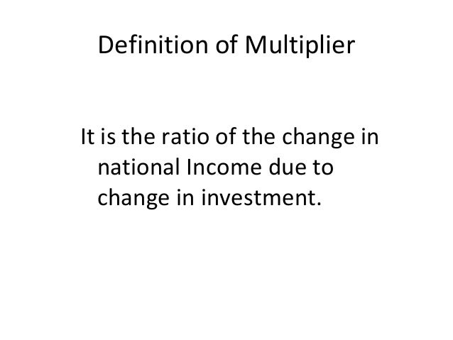 Definition of Multiplier It is the ratio of the change in national Income due to change in investment.