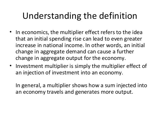 Understanding the definition • In economics, the multiplier effect refers to the idea that an initial spending rise can le...