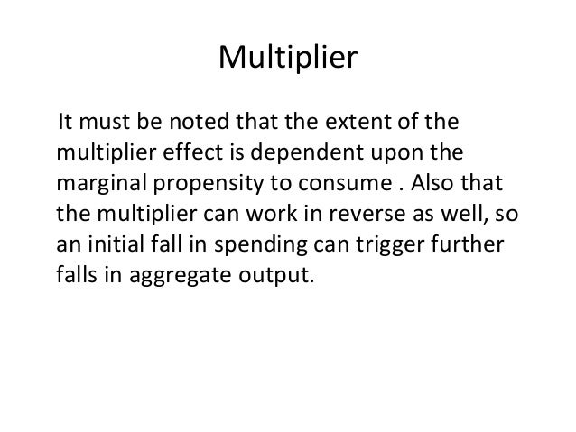 Multiplier It must be noted that the extent of the multiplier effect is dependent upon the marginal propensity to consume ...