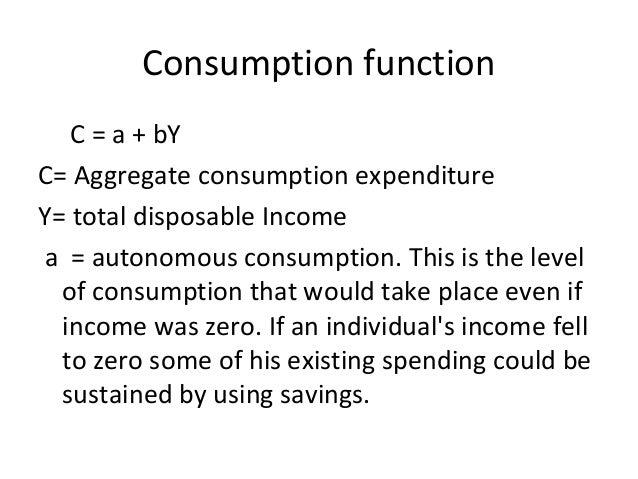 Consumption function C = a + bY C= Aggregate consumption expenditure Y= total disposable Income a = autonomous consumption...