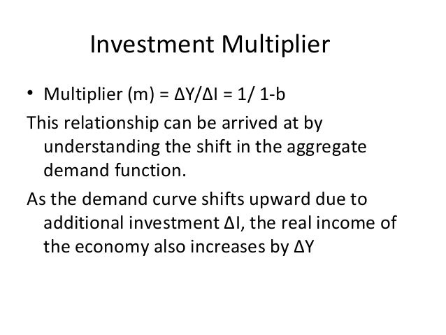 Investment Multiplier • Multiplier (m) = ∆Y/∆I = 1/ 1-b This relationship can be arrived at by understanding the shift in ...