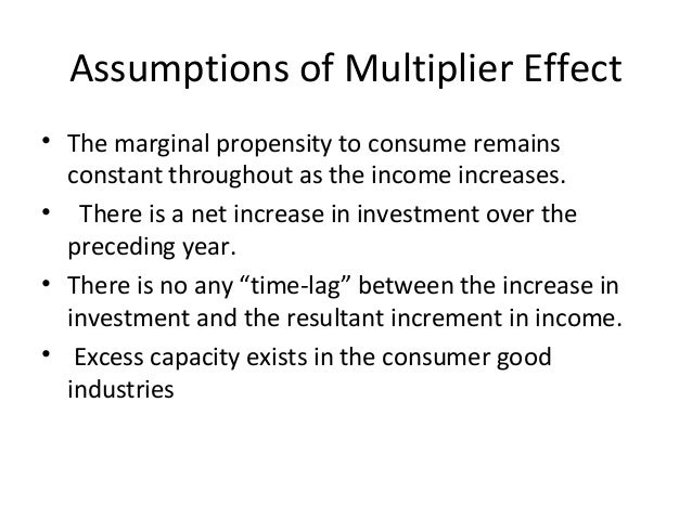 Assumptions of Multiplier Effect • The marginal propensity to consume remains constant throughout as the income increases....