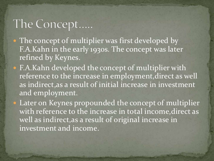  The concept of multiplier was first developed by   F.A.Kahn in the early 1930s. The concept was later   refined by Keyne...