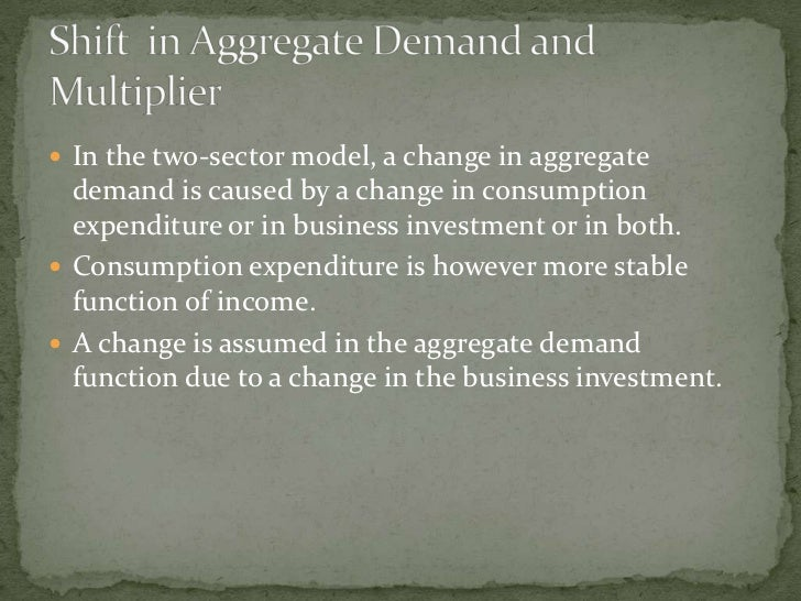  In the two-sector model, a change in aggregate   demand is caused by a change in consumption   expenditure or in busines...