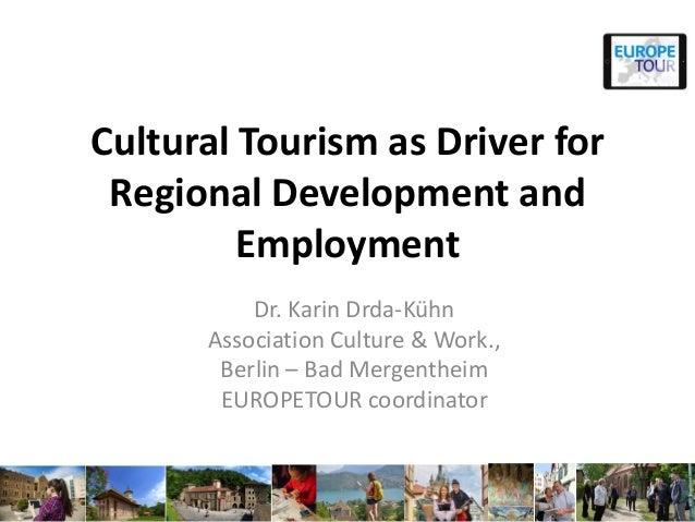 Cultural Tourism as Driver for Regional Development and Employment Dr. Karin Drda-Kühn Association Culture & Work., Berlin...