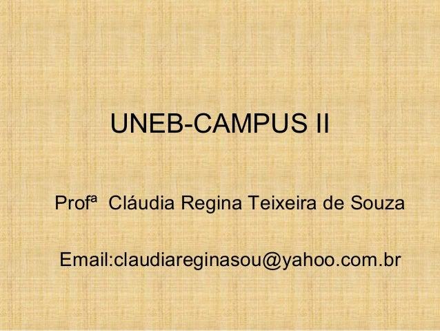 UNEB-CAMPUS II Profª Cláudia Regina Teixeira de Souza Email:claudiareginasou@yahoo.com.br