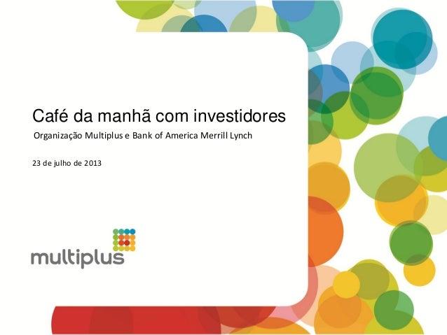 Café da manhã com investidores 23 de julho de 2013 Organização Multiplus e Bank of America Merrill Lynch