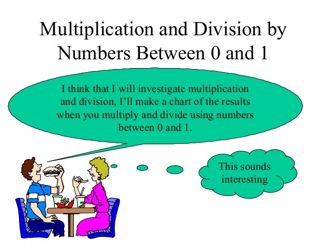 Multiplication and Division by Numbers Between 0 and 1 I think that I will investigate multiplication and division, I'll m...