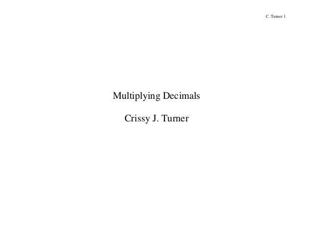 C. Turner 1  Multiplying Decimals Crissy J. Turner