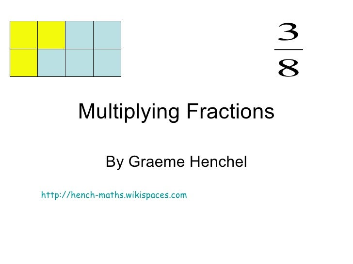 Multiplying Fractions By Graeme Henchel http://hench-maths.wikispaces.com