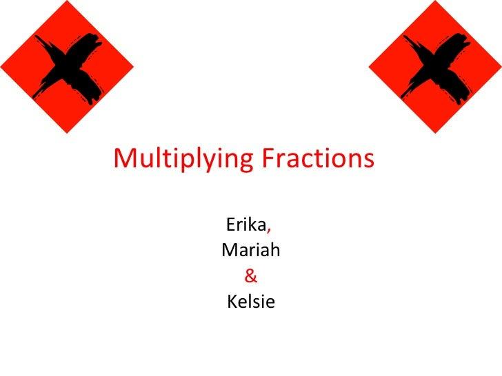 Multiplying Fractions  Erika ,   Mariah & Kelsie