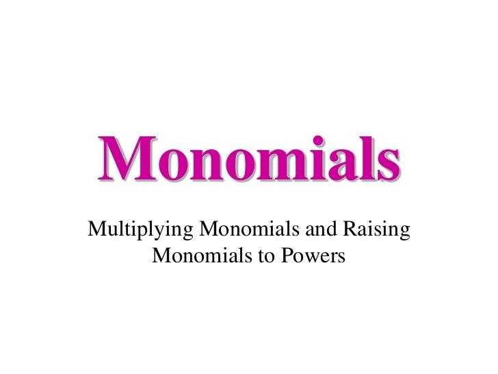 MonomialsMultiplying Monomials and Raising       Monomials to Powers