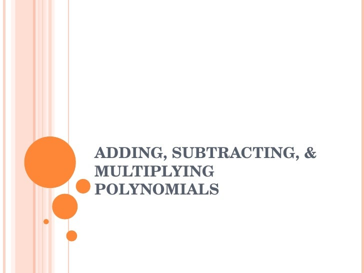 ADDING, SUBTRACTING, & MULTIPLYING POLYNOMIALS