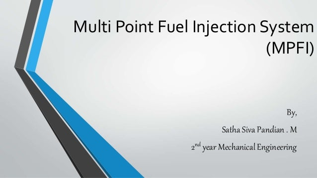 Multi Point Fuel Injection System (MPFI) By, Satha Siva Pandian . M 2nd year Mechanical Engineering