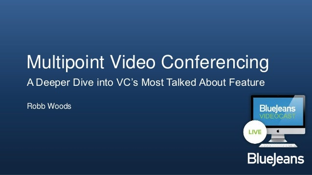 Multipoint Video Conferencing    A Deeper Dive into VC's Most Talked About Feature    Robb Woods1