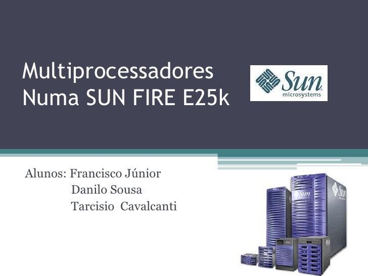 MultiprocessadoresNuma SUN FIRE E25k<br />Alunos: Francisco Júnior<br />    Danilo Sousa<br />    Tarcisio  Cavalcanti <...