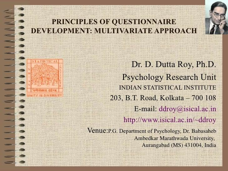 PRINCIPLES OF QUESTIONNAIRE DEVELOPMENT: MULTIVARIATE APPROACH Dr. D. Dutta Roy, Ph.D. Psychology Research Unit INDIAN STA...