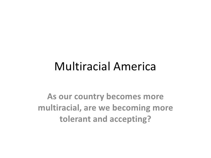 Multiracial America<br />As our country becomes more multiracial, are we becoming more tolerant and accepting?  <br />