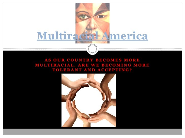 As our country becomes more multiracial, are we becoming more tolerant and accepting?  <br />Multiracial America<br />