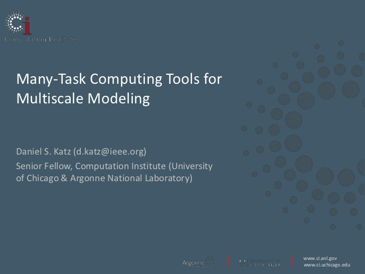 Many-Task Computing Tools forMultiscale ModelingDaniel S. Katz (d.katz@ieee.org)Senior Fellow, Computation Institute (Univ...