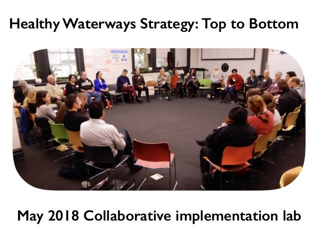 May 2018 Collaborative implementation lab Healthy Waterways Strategy: Top to Bottom