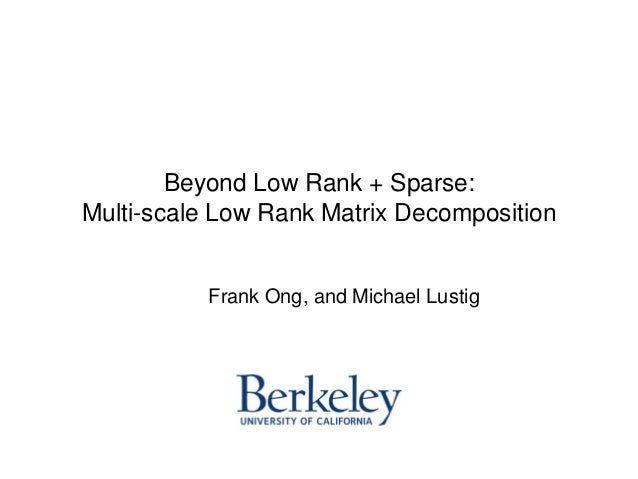Beyond Low Rank + Sparse: Multi-scale Low Rank Matrix Decomposition Frank Ong, and Michael Lustig