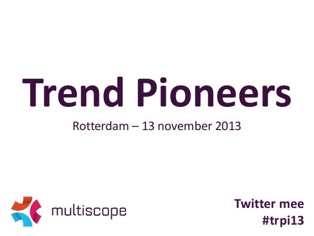 Trend Pioneers Rotterdam – 13 november 2013  Twitter mee #trpi13