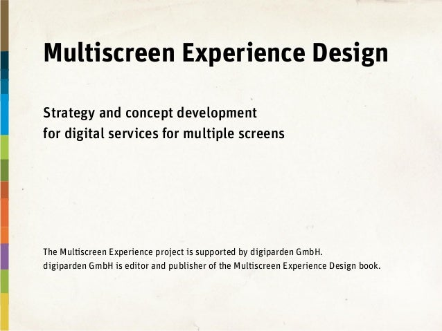 Multiscreen Experience Design Strategy and concept development for digital services for multiple screens The Multiscreen E...