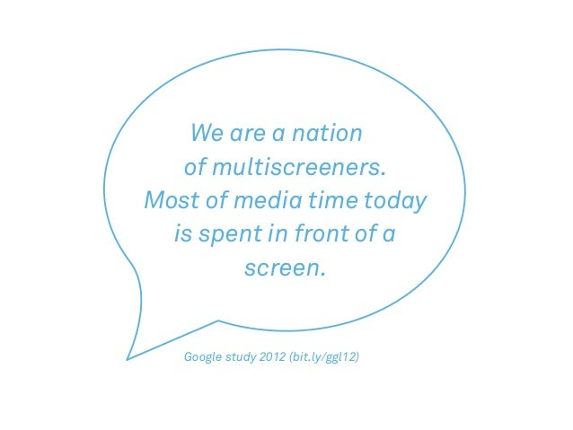 We are a nation of multiscreeners. Most of media time today is spent in front of a screen. Google study 2012 (bit.ly/ggl12)