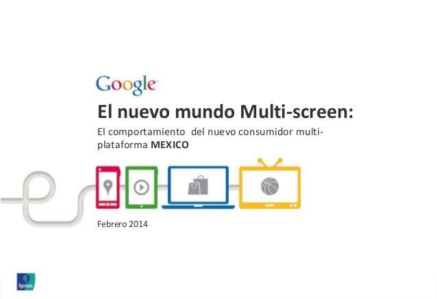 El nuevo mundo Multi-screen: El comportamiento del nuevo consumidor multi- plataforma MEXICO Febrero 2014