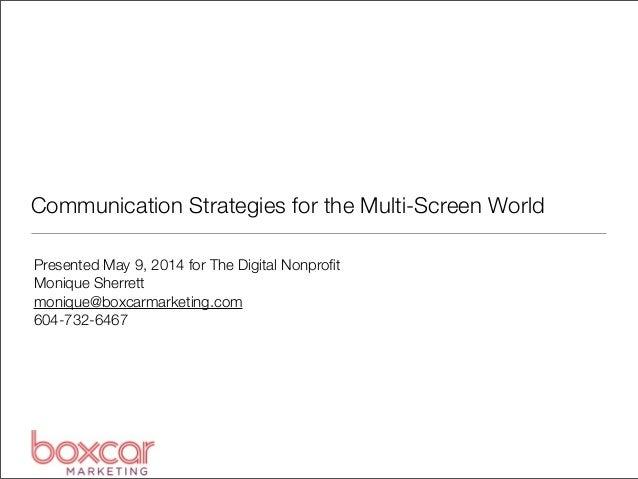 Communication Strategies for the Multi-Screen World Presented May 9, 2014 for The Digital Nonprofit Monique Sherrett moniqu...