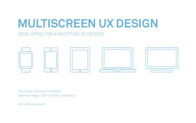 MULTISCREEN UX DESIGN Developing For A Multitude Of Devices Executive summary (compact) Wolfram Nagel | SETU GmbH (Germany...