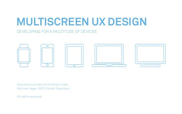 MULTISCREEN UX DESIGN Developing For A Multitude Of Devices Executive summary of the book's topic Wolfram Nagel | SETU Gmb...