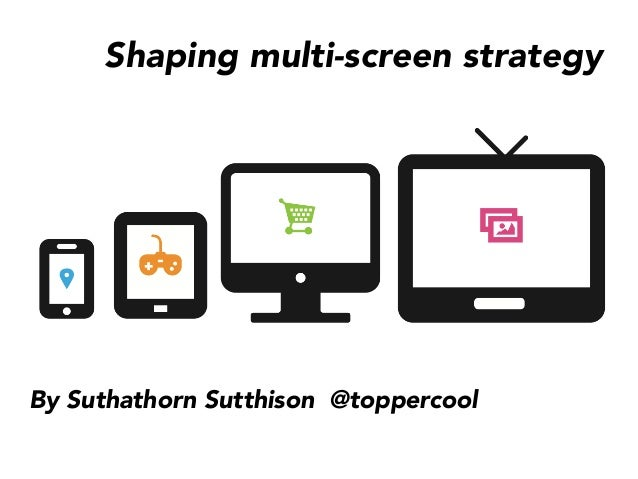 Shaping multi-screen strategy By Suthathorn Sutthison @toppercool