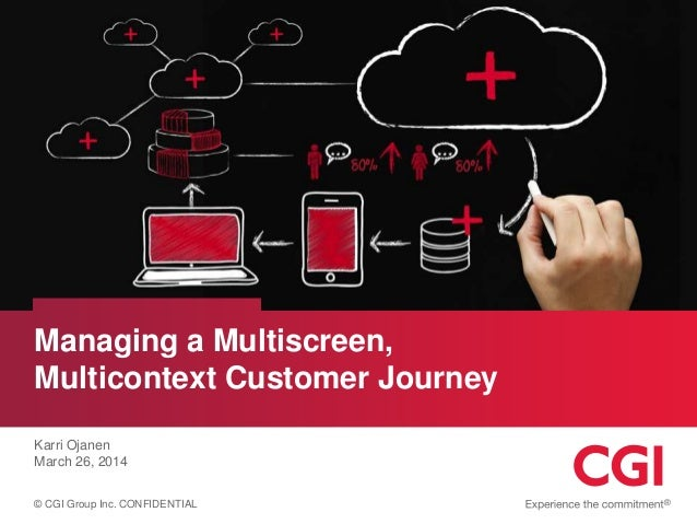 © CGI Group Inc. CONFIDENTIAL Managing a Multiscreen, Multicontext Customer Journey Karri Ojanen March 26, 2014