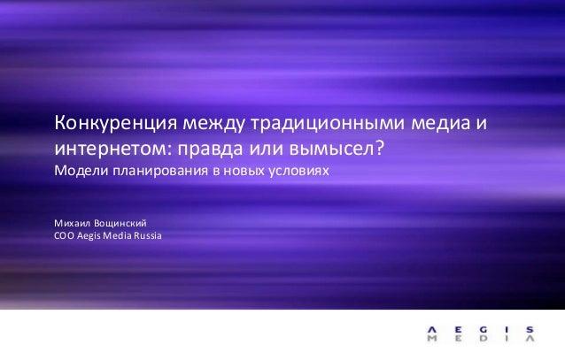 Конкуренция между традиционными медиа и интернетом: правда или вымысел? Модели планирования в новых условиях Михаил Вощинс...