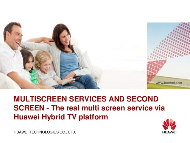 HUAWEI TECHNOLOGIES CO., LTD. www.huawei.com MULTISCREEN SERVICES AND SECOND SCREEN - The real multi screen service via Hu...