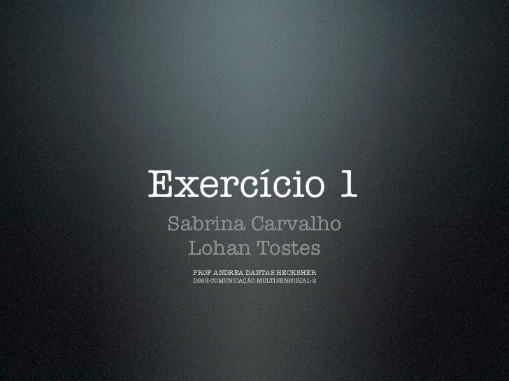 Exercício 1 Sabrina Carvalho   Lohan Tostes   PROF ANDREADANTAS HECKSHER   DS8E-COMUNICAÇÃO MULTISENSORIAL-2