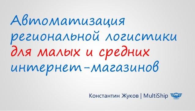 Автоматизация региональной логистики для малых и средних интернет-магазинов Константин Жуков | MultiShip