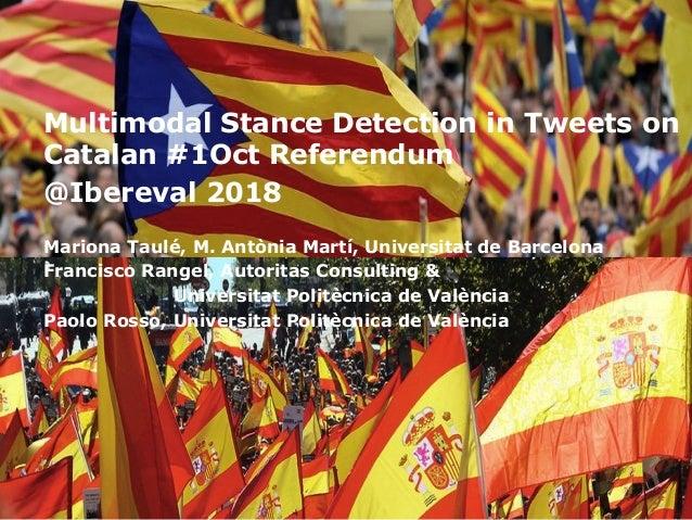 Multimodal Stance Detection in Tweets on Catalan #1Oct Referendum @Ibereval 2018 Mariona Taulé, M. Antònia Martí, Universi...