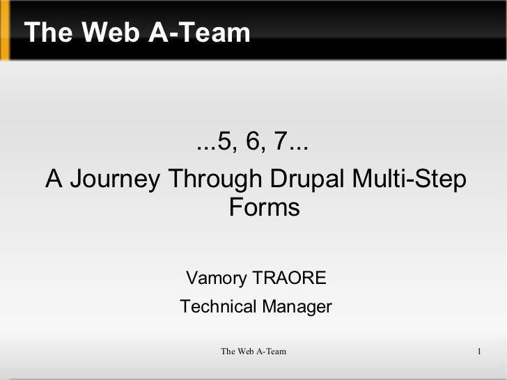 The Web A-Team ...5, 6, 7...  A Journey Through Drupal Multi-Step Forms Vamory TRAORE Technical Manager